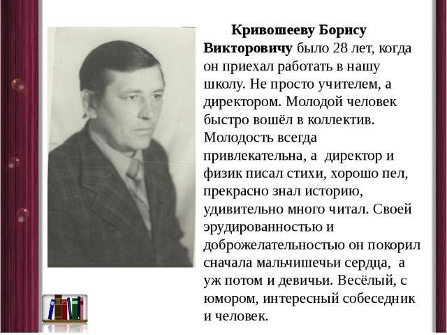 Кривошееву Борису Викторовичу было 28 лет, когда он приехал работать в нашу...
