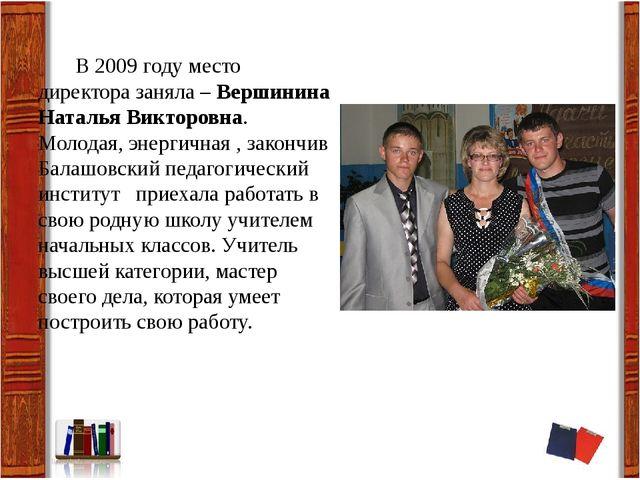 В 2009 году место директора заняла – Вершинина Наталья Викторовна. Молодая,...