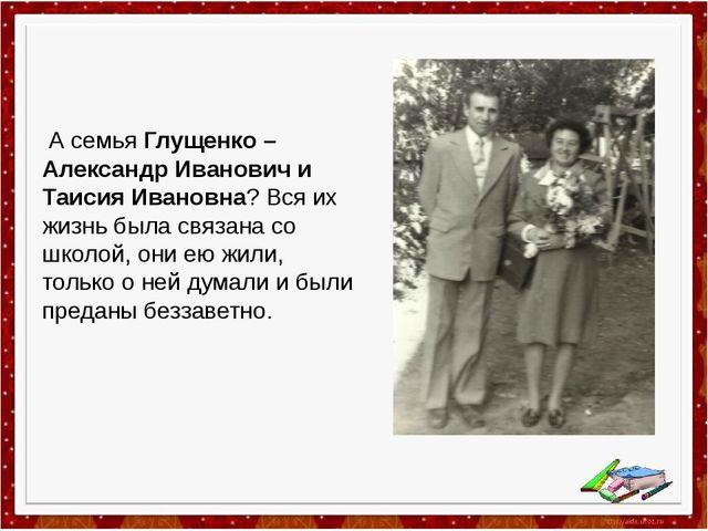 А семья Глущенко – Александр Иванович и Таисия Ивановна? Вся их жизнь была с...