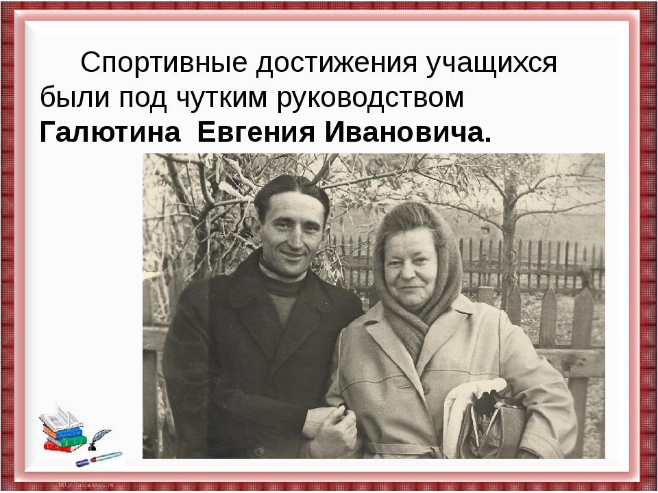 Спортивные достижения учащихся были под чутким руководством Галютина Евгения...