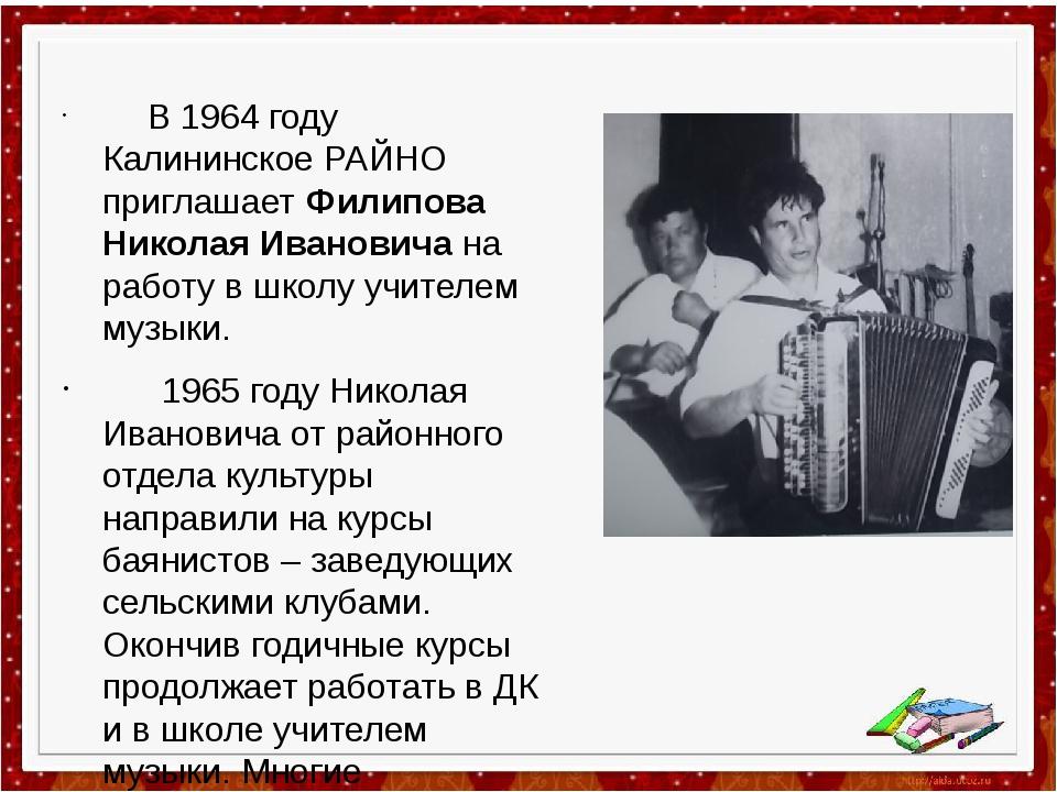В 1964 году Калининское РАЙНО приглашает Филипова Николая Ивановича на работ...
