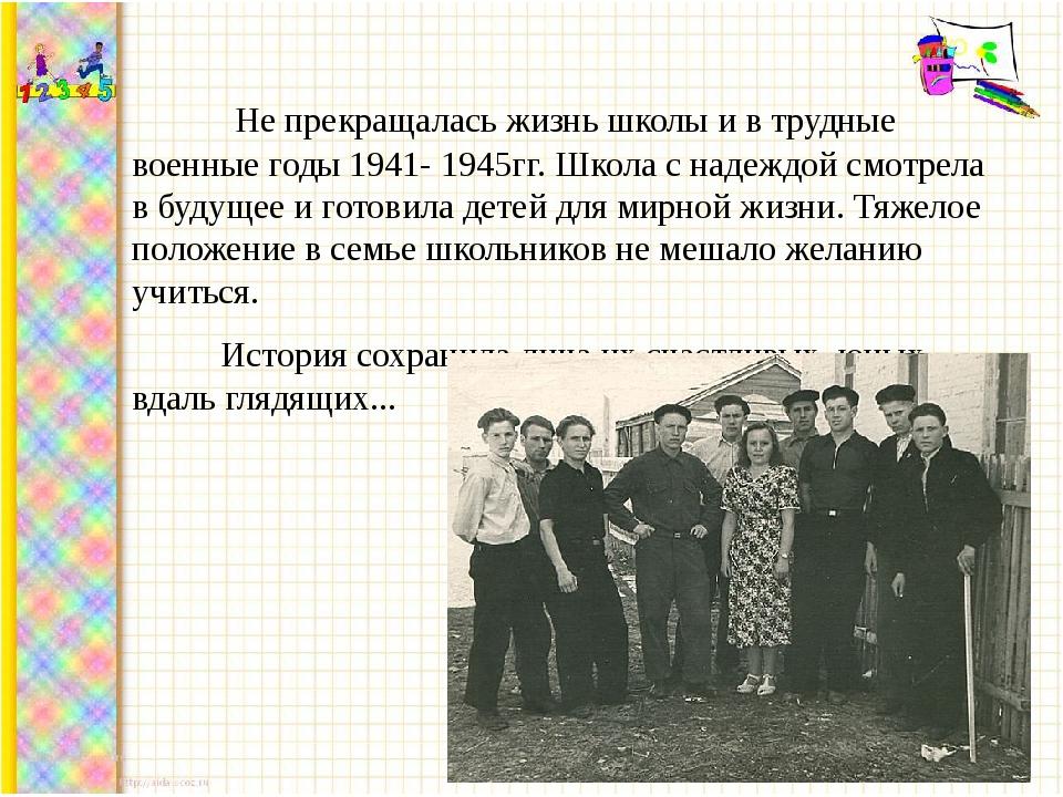Не прекращалась жизнь школы и в трудные военные годы 1941- 1945гг. Школа с н...