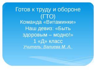 Готов к труду и обороне (ГТО) Команда «Витаминки» Наш девиз: «Быть здоровым –
