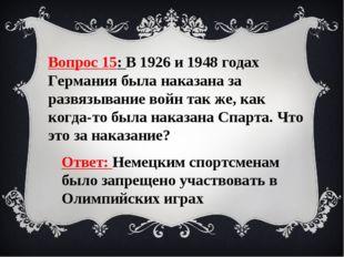 Вопрос 15: В 1926 и 1948 годах Германия была наказана за развязывание войн та
