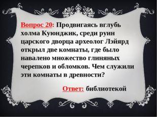 Вопрос 20: Продвигаясь вглубь холма Куюнджик, среди руин царского дворца архе