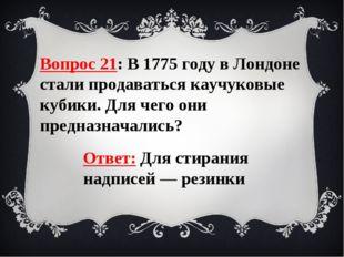 Вопрос 21: В 1775 году в Лондоне стали продаваться каучуковые кубики. Для чег