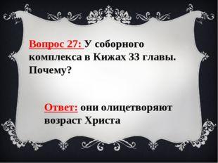 Вопрос 27: У соборного комплекса в Кижах 33 главы. Почему? Ответ: они олицетв