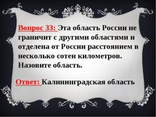 Вопрос 33: Эта область России не граничит с другими областями и отделена от Р