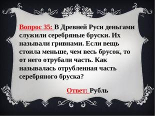 Вопрос 35: В Древней Руси деньгами служили серебряные бруски. Их называли гри