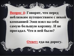 Вопрос 4: Говорят, что перед неблизким путешествием с некой компанией Эзоп вз