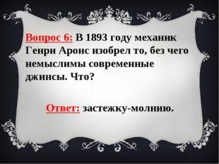 Вопрос 6: В 1893 году механик Генри Аронс изобрел то, без чего немыслимы совр