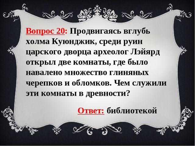 Вопрос 20: Продвигаясь вглубь холма Куюнджик, среди руин царского дворца архе...