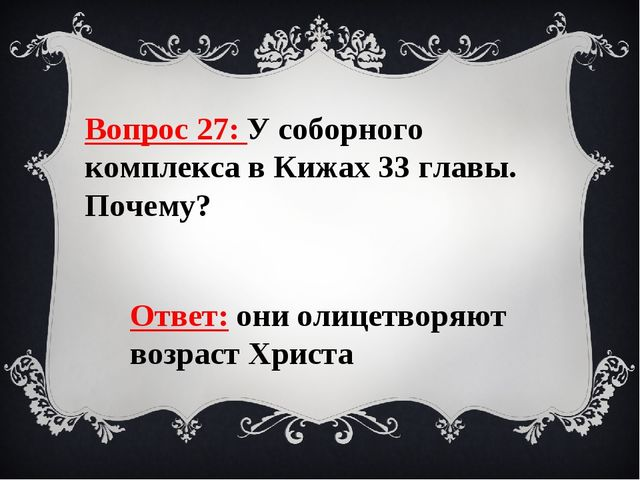 Вопрос 27: У соборного комплекса в Кижах 33 главы. Почему? Ответ: они олицетв...