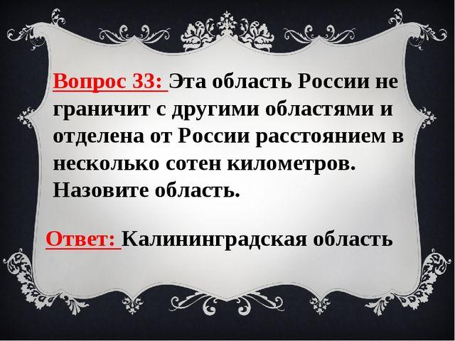 Вопрос 33: Эта область России не граничит с другими областями и отделена от Р...