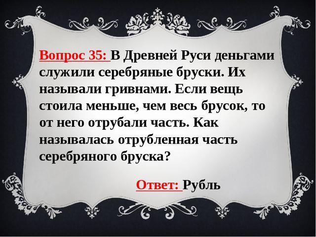 Вопрос 35: В Древней Руси деньгами служили серебряные бруски. Их называли гри...