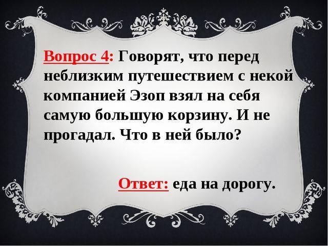 Вопрос 4: Говорят, что перед неблизким путешествием с некой компанией Эзоп вз...