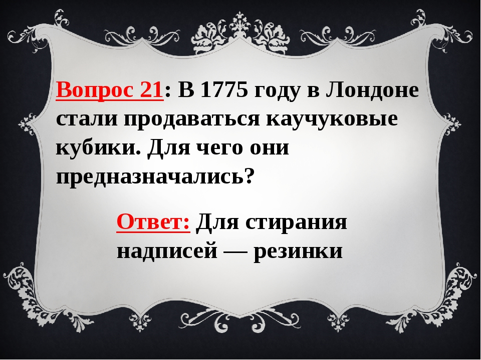 Вопрос 21: В 1775 году в Лондоне стали продаваться каучуковые кубики. Для чег...
