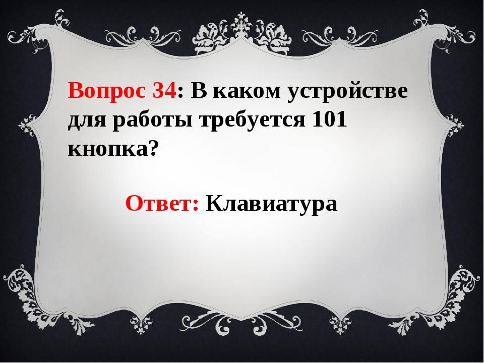 Вопрос 34: В каком устройстве для работы требуется 101 кнопка? Ответ: Клавиат...