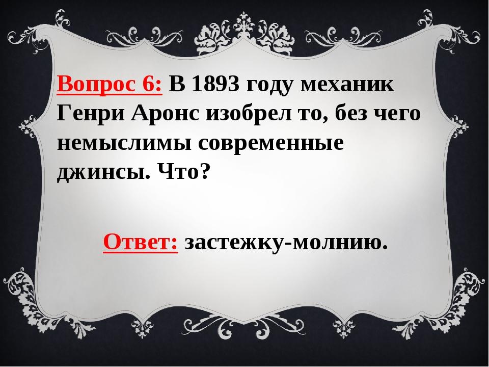 Вопрос 6: В 1893 году механик Генри Аронс изобрел то, без чего немыслимы совр...