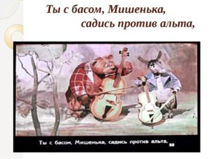 Ты с басом, Мишенька, садись против альта,