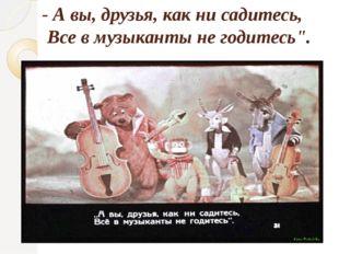 """- А вы, друзья, как ни садитесь, Все в музыканты не годитесь""""."""