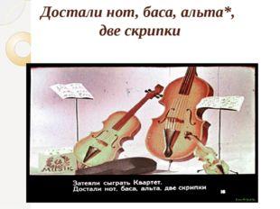 Достали нот, баса, альта*, две скрипки