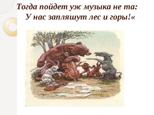 Тогда пойдет уж музыка не та: У нас запляшут лес и горы!«