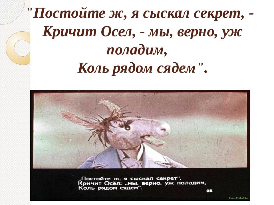 """""""Постойте ж, я сыскал секрет, - Кричит Осел, - мы, верно, уж поладим, Коль р..."""