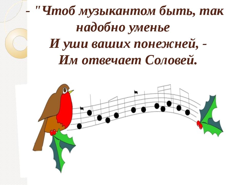 """- """"Чтоб музыкантом быть, так надобно уменье И уши ваших понежней, - Им отвеч..."""