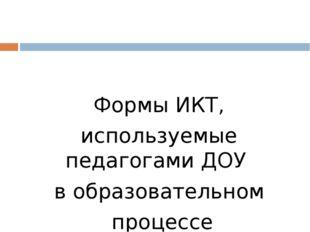 Формы ИКТ, используемые педагогами ДОУ в образовательном процессе