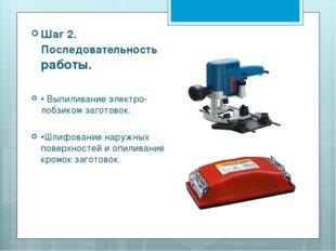 Шаг 2. Последовательность работы. • Выпиливание электро- лобзиком заготовок.