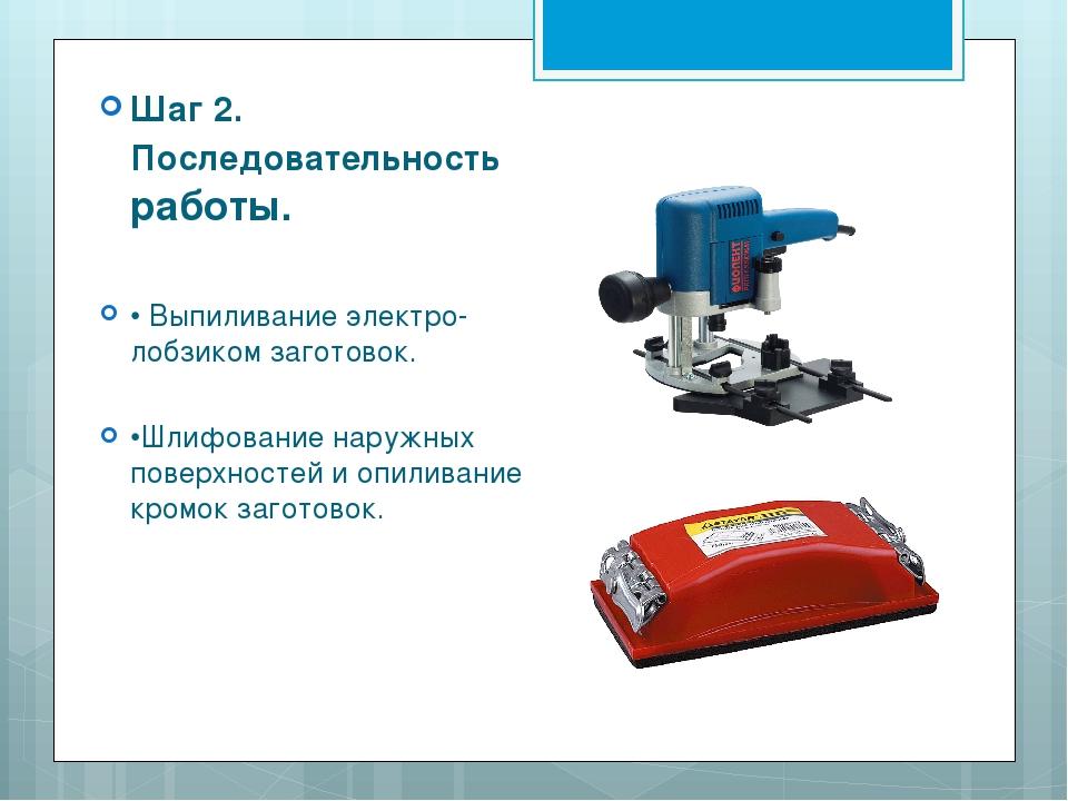 Шаг 2. Последовательность работы. • Выпиливание электро- лобзиком заготовок....