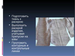 Подготовить ткань к раскрою Выполнить раскрой изделия, учитывая припуски на