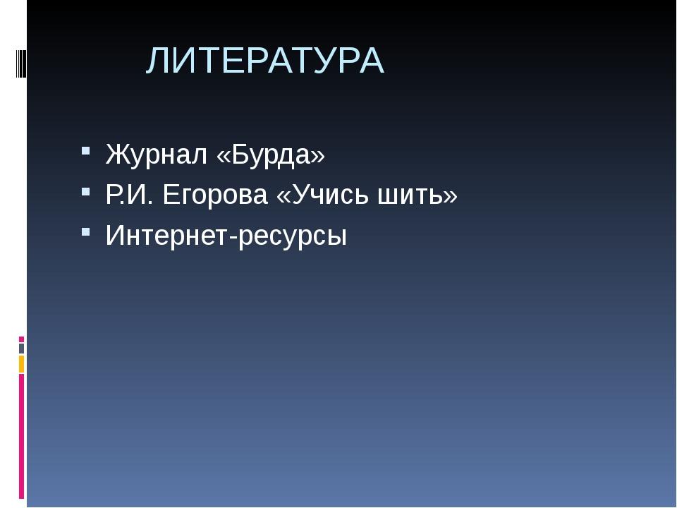 ЛИТЕРАТУРА Журнал «Бурда» Р.И. Егорова «Учись шить» Интернет-ресурсы
