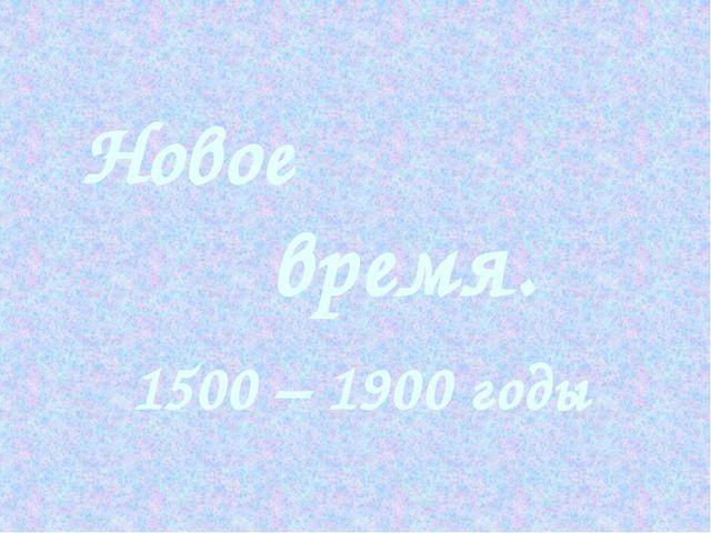 Новое время. 1500 – 1900 годы