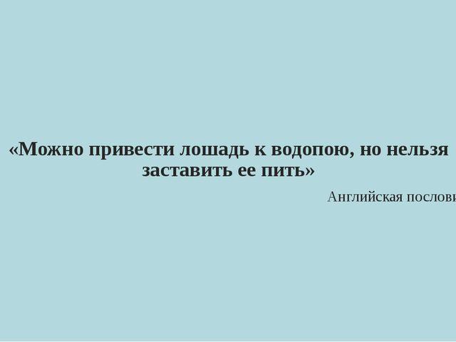 «Можно привести лошадь к водопою, но нельзя заставить ее пить» Английская по...