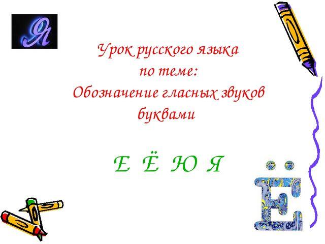 Урок русского языка по теме: Обозначение гласных звуков буквами Е Ё Ю Я