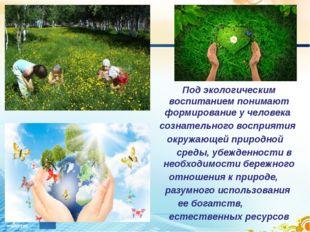 . Под экологическим воспитанием понимают формированиеучеловека сознательн