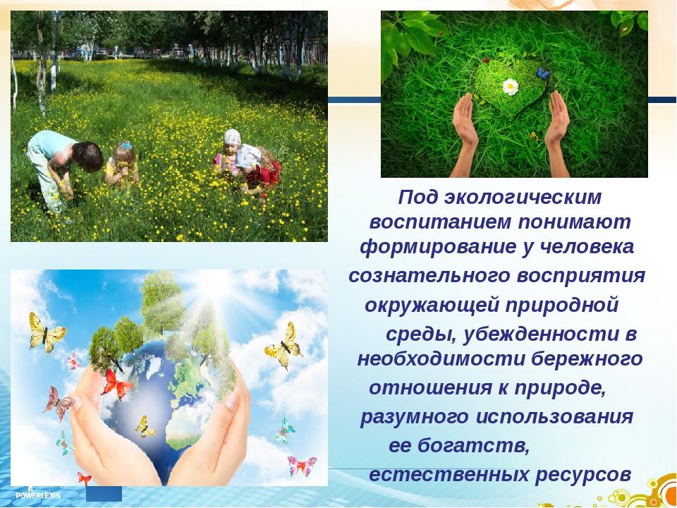 . Под экологическим воспитанием понимают формированиеучеловека сознательн...