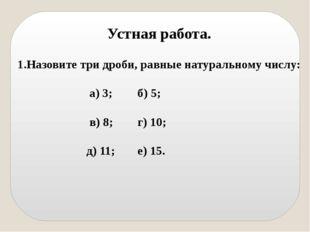 Устная работа. Назовите три дроби, равные натуральному числу: а) 3; б) 5; в)