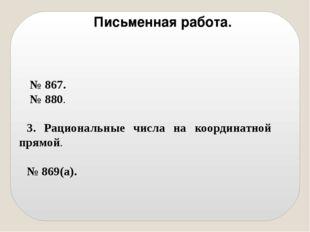 № 867. № 880. 3. Рациональные числа на координатной прямой. № 869(а). Письме