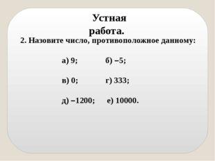 Устная работа. 2. Назовите число, противоположное данному: а) 9; б) –5;  в)