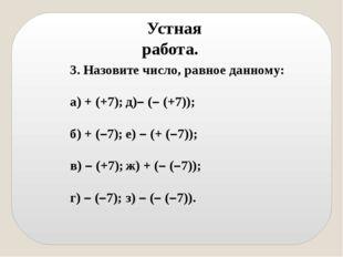 Устная работа. 3. Назовите число, равное данному: а) + (+7);д)– (– (+7)); б)