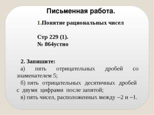 Письменная работа. Понятие рациональных чисел Стр 229 (1). № 864устно 2. Зап