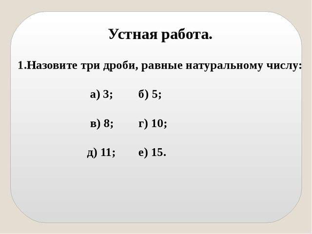 Устная работа. Назовите три дроби, равные натуральному числу: а) 3; б) 5; в)...