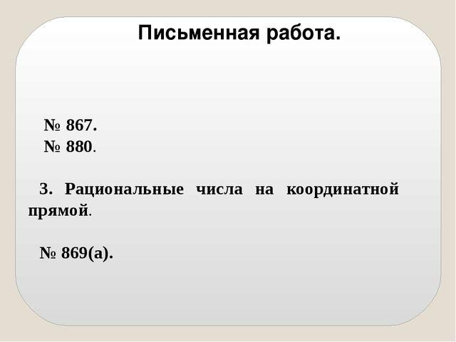 № 867. № 880. 3. Рациональные числа на координатной прямой. № 869(а). Письме...