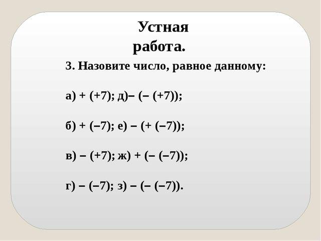 Устная работа. 3. Назовите число, равное данному: а) + (+7);д)– (– (+7)); б)...