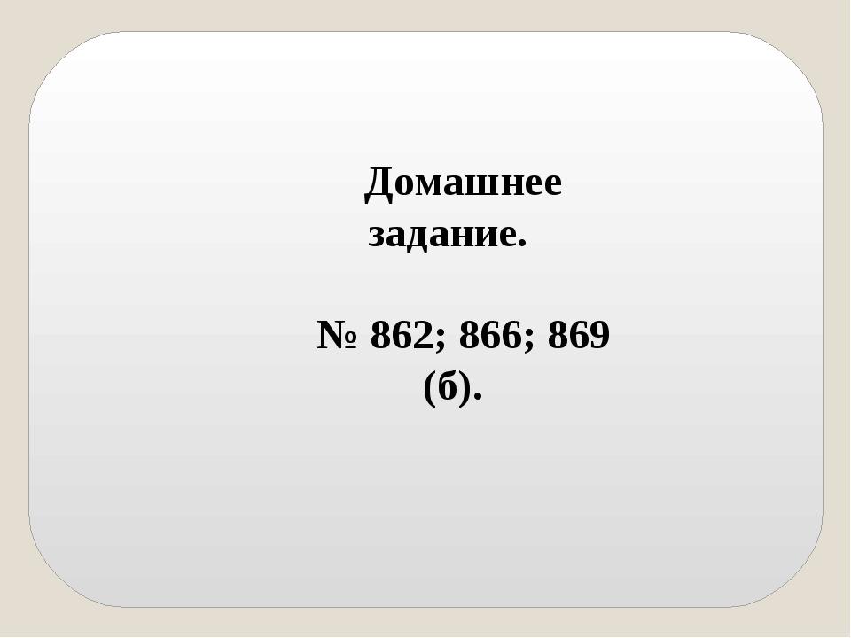 Домашнее задание. № 862; 866; 869 (б).