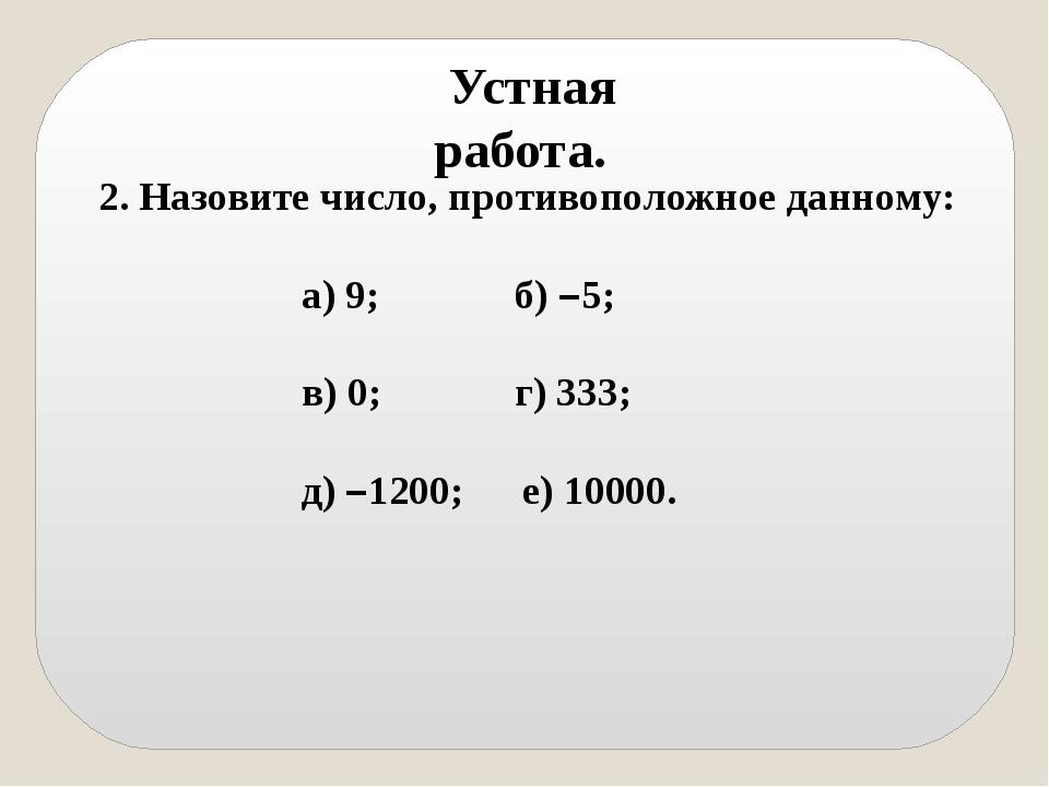 Устная работа. 2. Назовите число, противоположное данному: а) 9; б) –5;  в)...