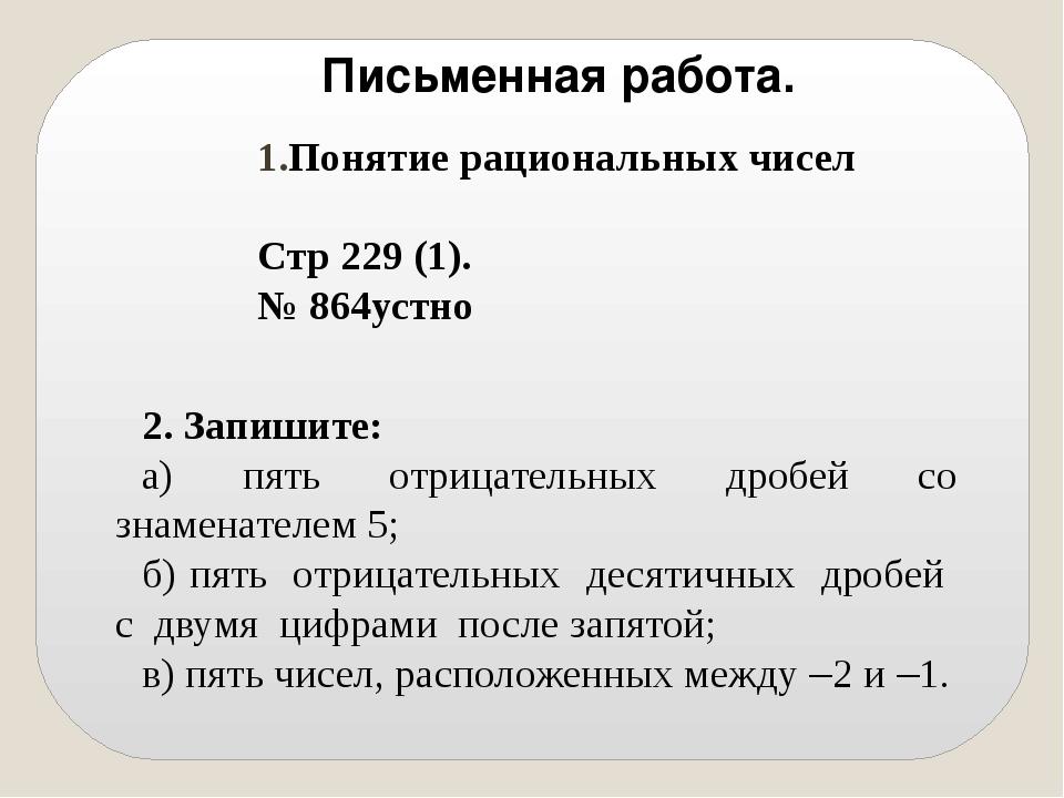 Письменная работа. Понятие рациональных чисел Стр 229 (1). № 864устно 2. Зап...